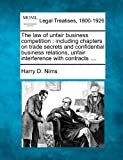 The law of unfair business competition : including chapters on trade secrets and confidential business relations, unfair interference with Contracts ... ., Harry D. Nims, 1240194234