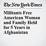Militants Free American Woman and Family Held for 5 Years in Afghanistan | Adam Goldman