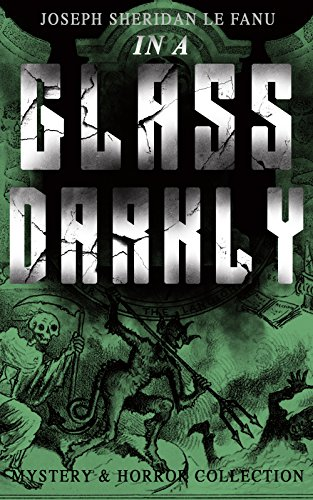 (IN A GLASS DARKLY (Mystery & Horror Collection): The Strangest Cases of the Occult Detective Dr. Martin Hesselius: Green Tea, The Familiar, Mr Justice ... The Room in the Dragon Volant & Carmilla)