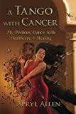 A Tango with Cancer: My Perilous Dance with Healthcare & Healing