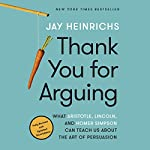 Thank You for Arguing, Third Edition: What Aristotle, Lincoln, and Homer Simpson Can Teach Us About the Art of Persuasion | Jay Heinrichs
