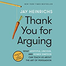 Thank You for Arguing, Third Edition: What Aristotle, Lincoln, and Homer Simpson Can Teach Us About the Art of Persuasion Audiobook by Jay Heinrichs Narrated by Jay Heinrichs