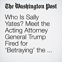 Who Is Sally Yates? Meet the Acting Attorney General Trump Fired for 'Betraying' the Justice Department