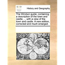 The Windsor Guide; Containing a Description of the Town and Castle; ... with a View of the Town and Castle. a New Edition, Corrected and Much Enlarged