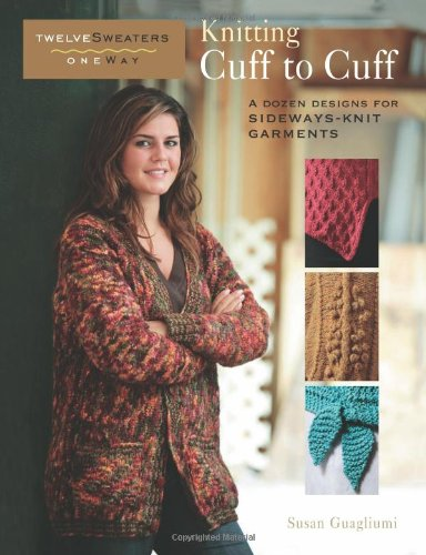Knitting Cuff to Cuff: A Dozen Designs for Sideways-Knit Garments (Twelve Sweaters One (Finishing Knitted Sweater)