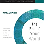 The End of Your World: Uncensored Straight Talk on the Nature of Enlightenment |  Adyashanti
