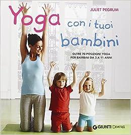 de700ca2d006 Yoga con i tuoi bambini. Oltre 70 posizioni yoga per bambini da 3 a 11  anni. Ediz. illustrata: Amazon.it: Juliet Pegrum: Libri