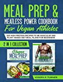 Meal prep & Meatless Power Cookbook For Vegan Athletes: 200 High Protein Recipes to be Muscular and Plant-Based Diet Meal Plans for Beginners (2 in 1 Collection with pictures)