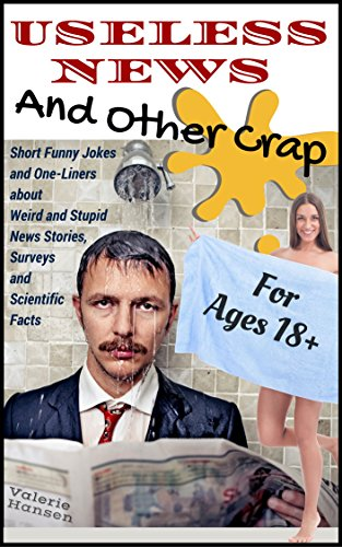 Useless News And Other Crap: Short Funny Jokes and One-Liners about Weird and Stupid News Stories, Surveys and Scientific Facts