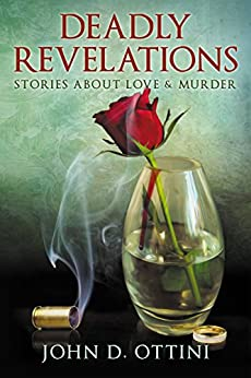 Deadly Revelations: Stories about Love & Murder by [Ottini, John D.]
