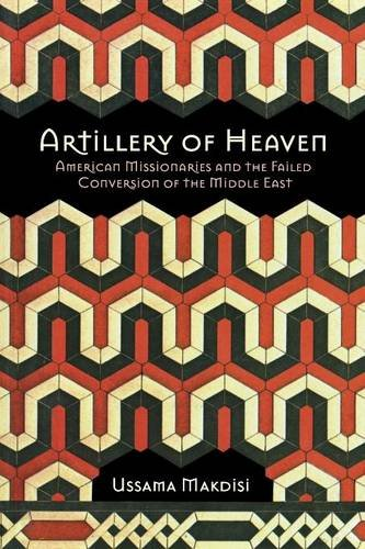 Artillery of Heaven: American Missionaries and the Failed Conversion of the Middle East (The United States in the World)
