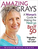 Amazing Grays: A Woman's Guide to Making the Next 50 the Best 50 *Regardless of your hair color!