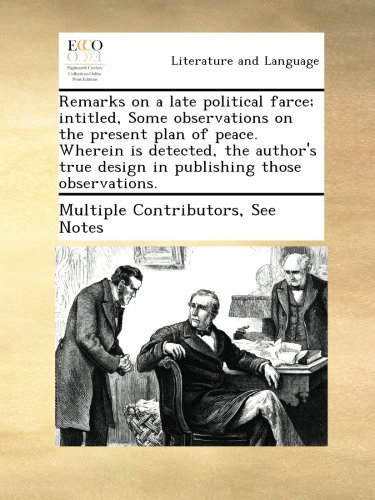 Download Remarks on a late political farce; intitled, Some observations on the present plan of peace. Wherein is detected, the author's true design in publishing those observations. PDF