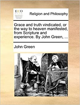 Grace and truth vindicated, or the way to heaven manifested, from Scripture and experience. By John Green, ...