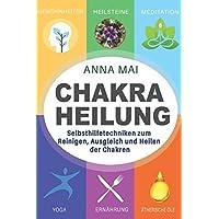 Chakra Heilung: Selbsthilfetechniken zum Reinigen, Ausgleich und Heilen der Chakren