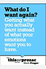 What Do I Want Again?: Getting What You Actually Want Instead Of What Your Emotions Want You To Have (The 'This or Prozac' Series)