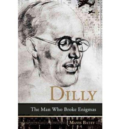 Read Online [ Dilly: The Man Who Broke Enigmas[ DILLY: THE MAN WHO BROKE ENIGMAS ] By Batey, Mavis ( Author )Jul-19-2011 Paperback pdf epub