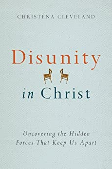 Disunity in Christ: Uncovering the Hidden Forces that Keep Us Apart by [Cleveland, Christena]