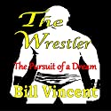 The Wrestler: The Pursuit of a Dream Audiobook by Bill Vincent Narrated by Dickie Thomas