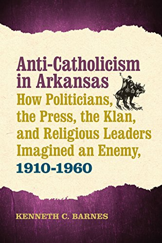Anti-Catholicism in Arkansas: How Politicians, the Press, the Klan, and Religious Leaders Imagined an Enemy, 1910–1960