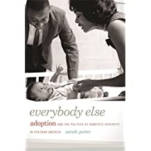 Everybody Else: Adoption and the Politics of Domestic Diversity in Postwar America by Sarah Potter (2014-03-15)