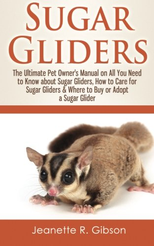 Sugar Gliders: The Ultimate Pet Owner's Manual on All You Need to Know about Sugar Gliders, How to Care for Sugar Gliders & Where to Buy or Adopt a Sugar Glider