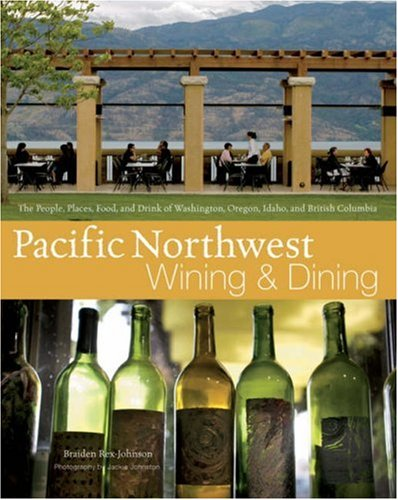 Pacific Northwest Wining and Dining: The People, Places, Food, and Drink of Washington, Oregon, Idaho, and British Columbia by Braiden Rex-Johnson