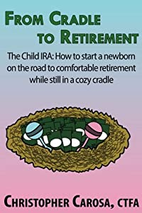 From Cradle to Retirement: The Child IRA: How to start a born on the road to comfortable retirement while still in a cozy cradle from Pandamensional Solutions, Inc.