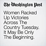 Women Racked Up Victories Across The Country Tuesday. It May Be Only The Beginning. | Mary Jordan,Karen Tumulty,Michael Alison Chandler