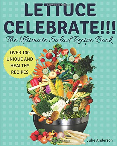 Lettuce Celebrate!!! The Ultimate Salad Recipe Book: Over 100 Healthy and Unique Delicious Recipes! by Julie Anderson