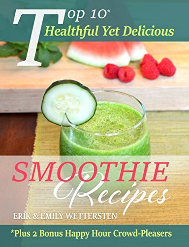 Top 10 Healthful Yet Delicious Smoothie Recipes by Erik & Emily Wettersten