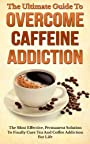 The Ultimate Guide To Overcome Caffeine Addiction: The Most Effective, Permanent Solution To Finally Cure Tea And Coffee Addiction For Life (Caffeine, ... Coffee Addiction, Caffeine Addiction Cure)