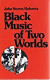 Black Music of Two Worlds, Roberts, John S., 0961445807