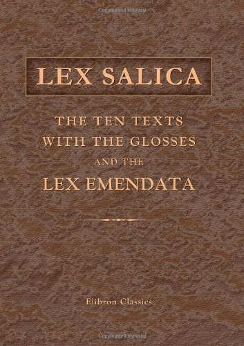 Lex Salica: The Ten Texts with the Glosses, and the Lex Emendata: Synoptically edited by J.H. Hessels. With Notes on the Frankish Words in the Lex Salica by H. Kern