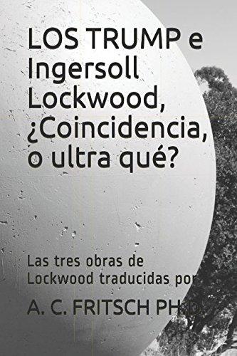 LOS TRUMP e Ingersoll Lockwood, ¿Coincidencia, o ultra qué?: Las tres obras de Lockwood traducidas por (Spanish Edition)