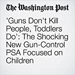 'Guns Don't Kill People, Toddlers Do': The Shocking New Gun-Control PSA Focused on Children | Peter Holley