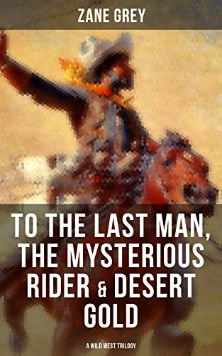 (To The Last Man, The Mysterious Rider & Desert Gold (A Wild West Trilogy))