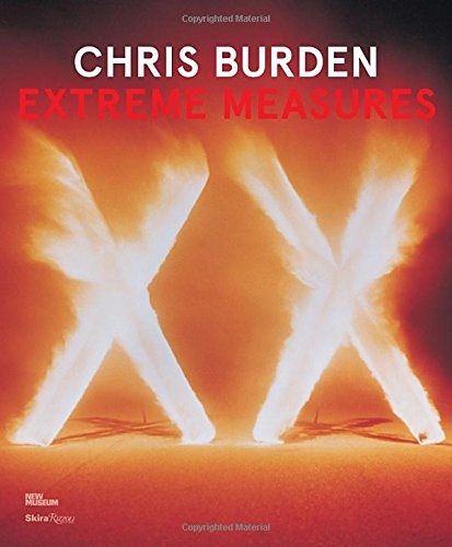 Chris Burden: Extreme Measures by Skira Rizzoli