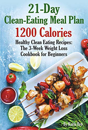 21-Day Clean-Eating Meal Plan - 1200 Calories: Healthy Clean Eating Recipes: The 3-Week Weight Loss Cookbook for Beginners by Karla Bro