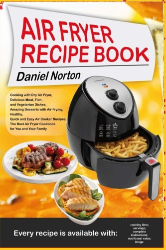 Air Fryer Recipe Book: Cooking with Dry Air Fryer, Delicious Meat, Fish and Vegetarian Dishes, Amazing Desserts with Air Frying, Healthy, Quick and Easy Air Cooker Recipes,The Best Air Fryer Cookbook by Daniel Norton