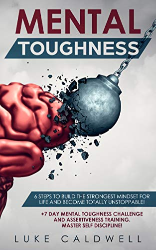 Mental Toughness:  6 Steps to Build the Strongest Mindset for Life and Become Totally Unstoppable! +7 Day Mental Toughness Challenge and Assertiveness Training. Master Self Discipline!