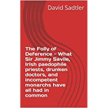 The Folly of Deference - What Sir Jimmy Savile, Irish paedophile priests, drunken doctors, and incompetent monarchs have all had in common