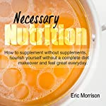 Necessary Nutrition: How to Supplement Without Supplements, Nourish Yourself Without a Complete Diet Makeover, and Feel Great Everyday: Food Rehab Diet Plan, Book 2 | Eric Morrison