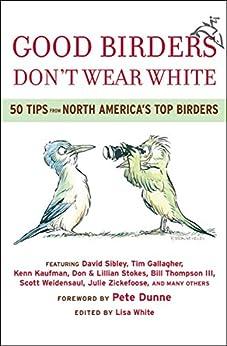 Good Birders Don't Wear White: 50 Tips From North America's Top Birders by [Sibley, David, Gallagher, Tim, Kaufman, Kenn, Stokes, Don, Stokes, Lillian, Thompson, Bill, Weidensaul, Scott, Zickefoose, Julie]