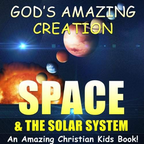 SPACE & THE SOLAR SYSTEM - A Christian Kids Book About the Space & The Solar System, Planets. Astronauts & More (God's Amazing Creation 2)