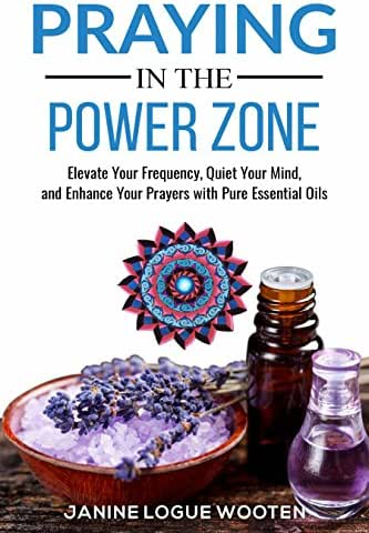 Praying in the Power Zone: Elevate Your Frequency, Quiet Your Mind, and Enhance Your Prayers with Pure Essential Oils