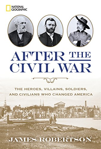 After the Civil War: The Heroes, Villains, Soldiers, and Civilians Who Changed America (National Museum Of The Civil War Soldier)