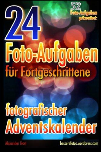 24 Foto-Aufgaben Fur Fortgeschrittene: Fotografischer Adventskalender: (52 Foto-Aufgaben Prasentiert) (German Edition)