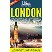 London: The Ultimate London Travel Guide By A Traveler For A Traveler: The Best Travel Tips; Where To Go, What To See And Much More (Lost Travelers Guide, ... Guide, England Travel, London Travel Guide)
