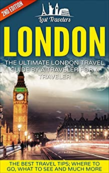 London: The Ultimate London Travel Guide By A Traveler For A Traveler: The Best Travel Tips; Where To Go, What To See And Much More (Lost Travelers Guide, ... Guide, England Travel, London Travel Guide) by [Travelers, Lost]